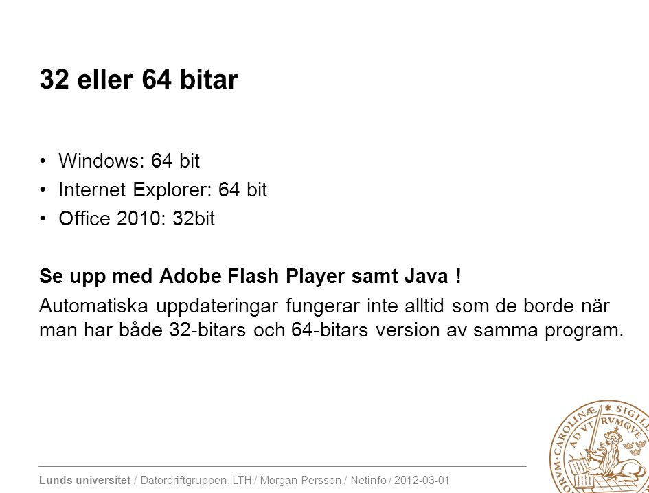 Lunds universitet / Datordriftgruppen, LTH / Morgan Persson / Netinfo / 2012-03-01 32 eller 64 bitar Windows: 64 bit Internet Explorer: 64 bit Office 2010: 32bit Se upp med Adobe Flash Player samt Java .