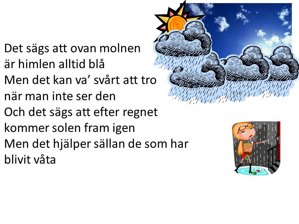 Det sägs att ovan molnen är himlen alltid blå Men det kan va' svårt att tro när man inte ser den Och det sägs att efter regnet kommer solen fram igen Men det hjälper sällan de som har blivit våta