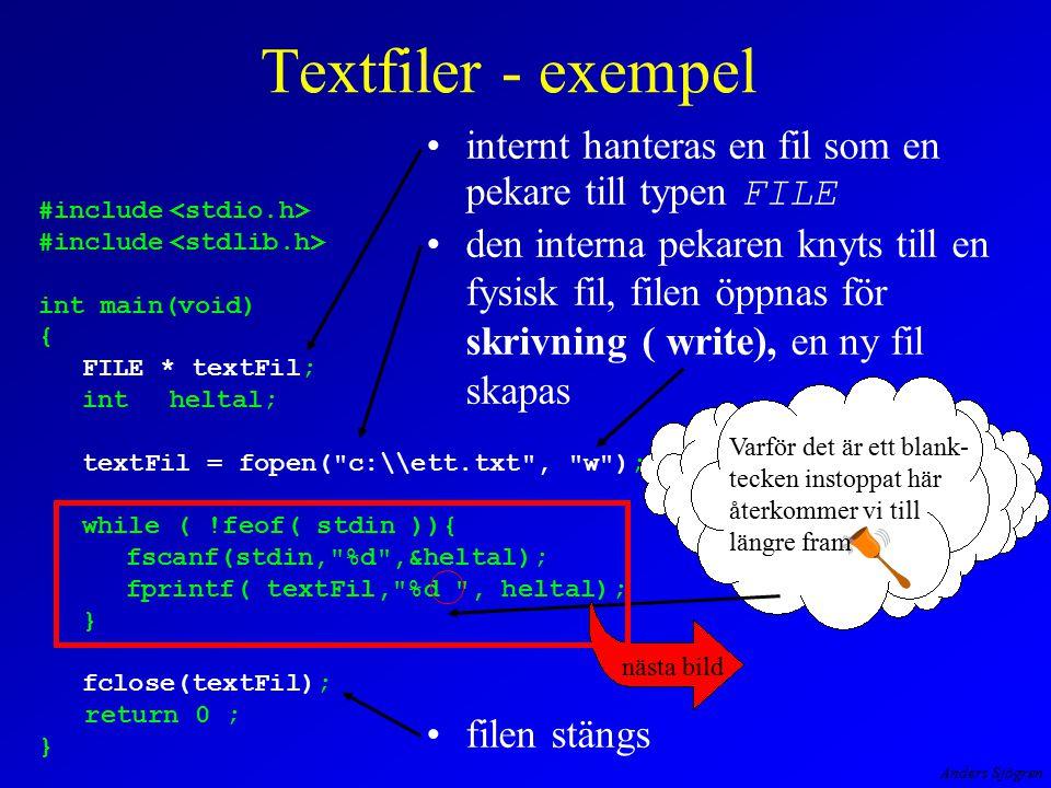 Anders Sjögren Textfiler - exempel internt hanteras en fil som en pekare till typen FILE den interna pekaren knyts till en fysisk fil, filen öppnas för skrivning ( write), en ny fil skapas filen stängs #include int main(void) { FILE * textFil; intheltal; textFil = fopen( c:\\ett.txt , w ); while ( !feof( stdin )){ fscanf(stdin, %d ,&heltal); fprintf( textFil, %d , heltal); } fclose(textFil); return 0 ; } Varför det är ett blank- tecken instoppat här återkommer vi till längre fram nästa bild