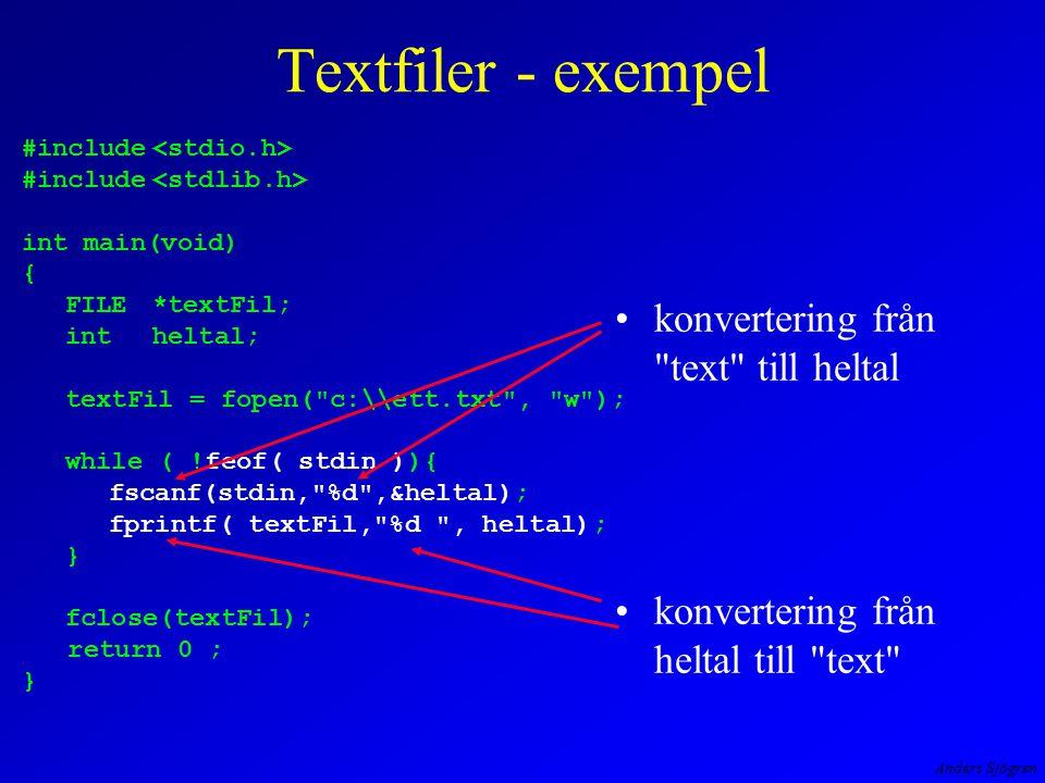 Anders Sjögren Textfiler - exempel konvertering från text till heltal konvertering från heltal till text #include int main(void) { FILE*textFil; intheltal; textFil = fopen( c:\\ett.txt , w ); while ( !feof( stdin )){ fscanf(stdin, %d ,&heltal); fprintf( textFil, %d , heltal); } fclose(textFil); return 0 ; }