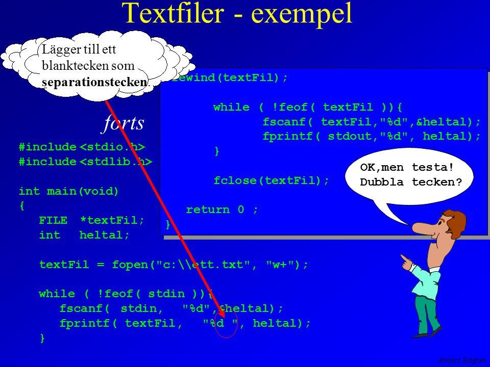 Anders Sjögren Textfiler - exempel forts #include int main(void) { FILE*textFil; intheltal; textFil = fopen( c:\\ett.txt , w+ ); while ( !feof( stdin )){ fscanf(stdin, %d ,&heltal); fprintf( textFil, %d , heltal); } rewind(textFil); while ( !feof( textFil )){ fscanf( textFil, %d ,&heltal); fprintf( stdout, %d , heltal); } fclose(textFil); return 0 ; } rewind(textFil); while ( !feof( textFil )){ fscanf( textFil, %d ,&heltal); fprintf( stdout, %d , heltal); } fclose(textFil); return 0 ; } OK,men testa.