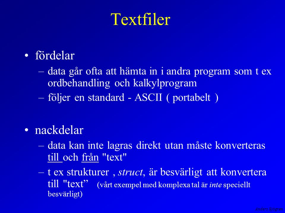 Anders Sjögren Textfiler fördelar –data går ofta att hämta in i andra program som t ex ordbehandling och kalkylprogram –följer en standard - ASCII ( p