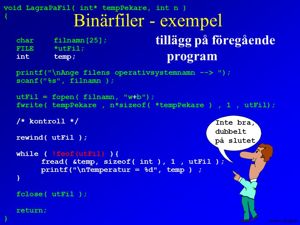 Anders Sjögren void LagraPaFil( int* tempPekare, int n ) { charfilnamn[25]; FILE*utFil; inttemp; printf( \nAnge filens operativsystemnamn --> ); scanf( %s , filnamn ); utFil = fopen( filnamn, w+b ); fwrite( tempPekare, n*sizeof( *tempPekare ), 1, utFil); /* kontroll */ rewind( utFil ); while ( !feof(utFil) ){ fread( &temp, sizeof( int ), 1, utFil ); printf( \nTemperatur = %d , temp ) ; } fclose( utFil ); return; } Binärfiler - exempel tillägg på föregående program Inte bra, dubbelt på slutet