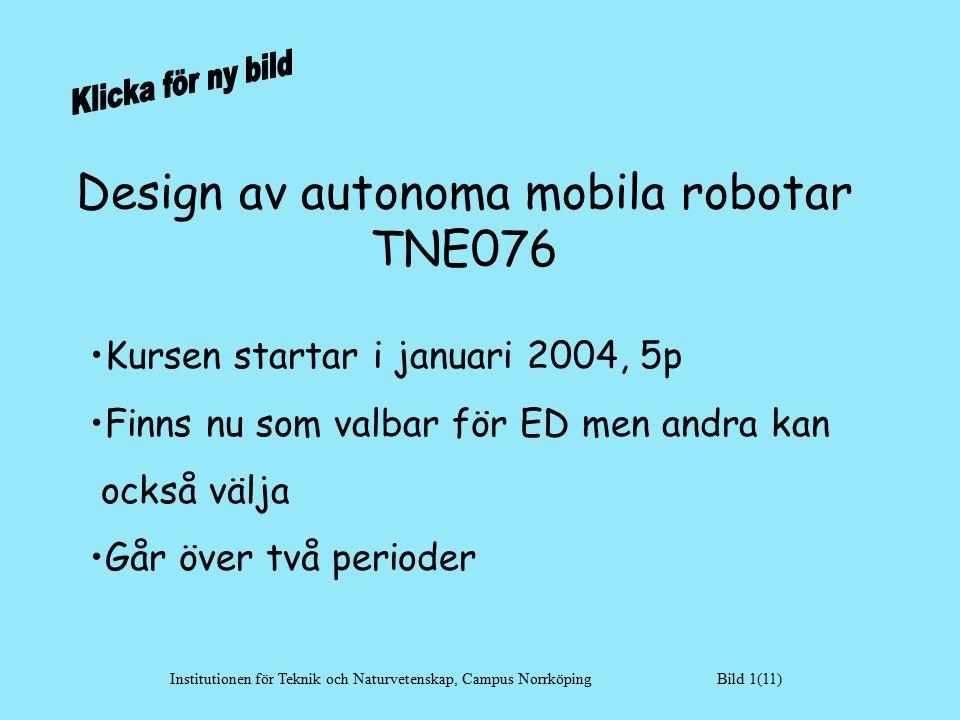 Design av autonoma mobila robotar TNE076 Kursen startar i januari 2004, 5p Finns nu som valbar för ED men andra kan också välja Går över två perioder Institutionen för Teknik och Naturvetenskap, Campus Norrköping Bild 1(11)