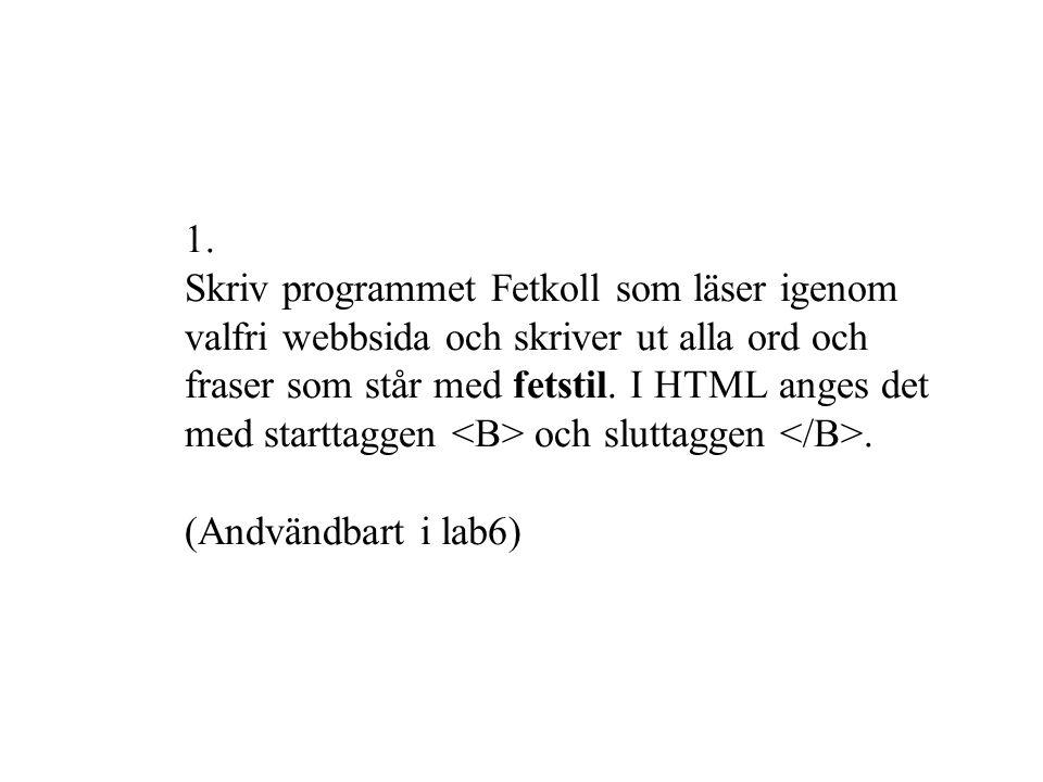 import javax.swing.text.html.*; import java.net.*; import java.io.*; public class Fetkoll { public static void main(String[] args) { String webbsida= http://www.nada.kth.se/~henrik ; if (args.length>0) { webbsida=args[0]; } try { InputStream in=new URL(webbsida).openConnection().getInputStream(); HTMLDocument doc=new HTMLDocument(); InputStreamReader reader=new InputStreamReader(in); new HTMLEditorKit().read(reader, doc, 0); HTMLDocument.Iterator it=doc.getIterator(HTML.Tag.B); while (it.isValid()) { int start=it.getStartOffset(); int slut=it.getEndOffset(); System.out.println(doc.getText(start, slut-start)); it.next(); } } catch (Exception e) { System.out.println( Kan inte koppla mej till +webbsida); }