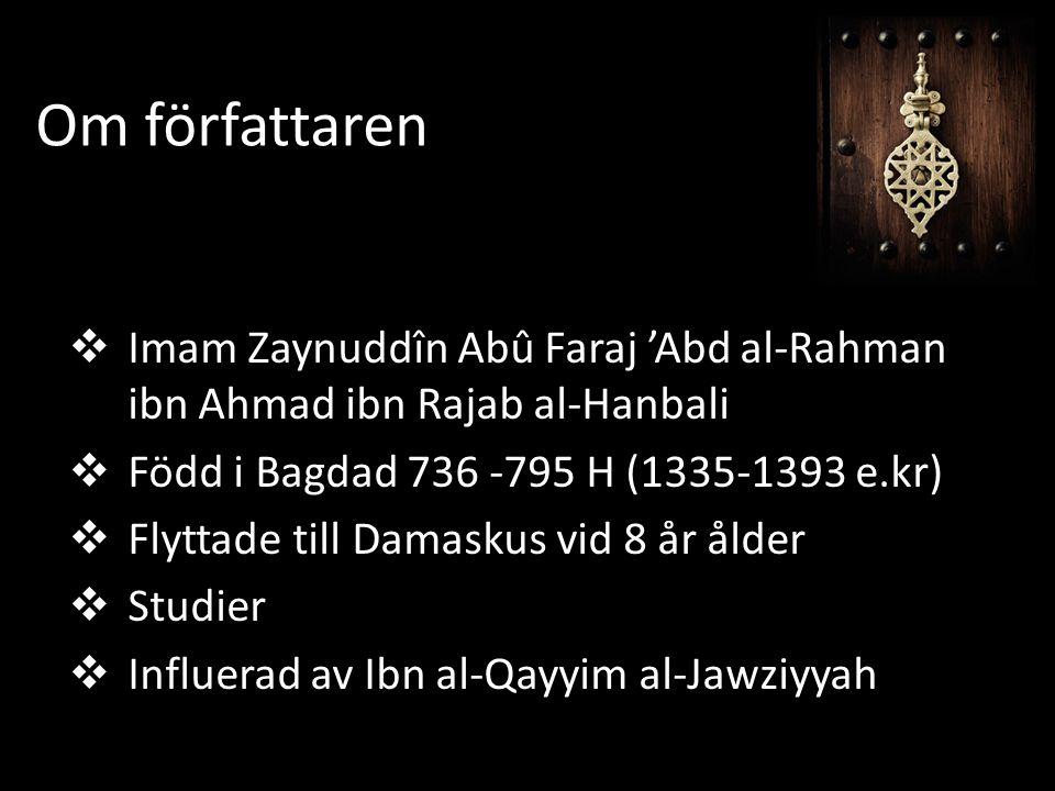 Om författaren  Imam Zaynuddîn Abû Faraj 'Abd al-Rahman ibn Ahmad ibn Rajab al-Hanbali  Född i Bagdad 736 -795 H (1335-1393 e.kr)  Flyttade till Damaskus vid 8 år ålder  Studier  Influerad av Ibn al-Qayyim al-Jawziyyah