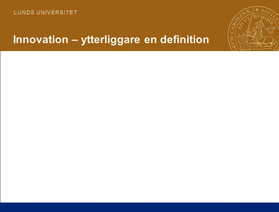 11 L U N D S U N I V E R S I T E T Innovation – ytterliggare en definition