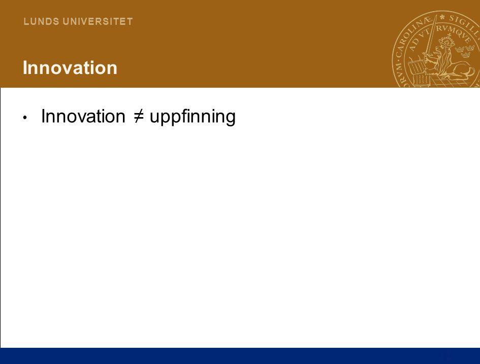 12 L U N D S U N I V E R S I T E T Innovation Innovation ≠ uppfinning