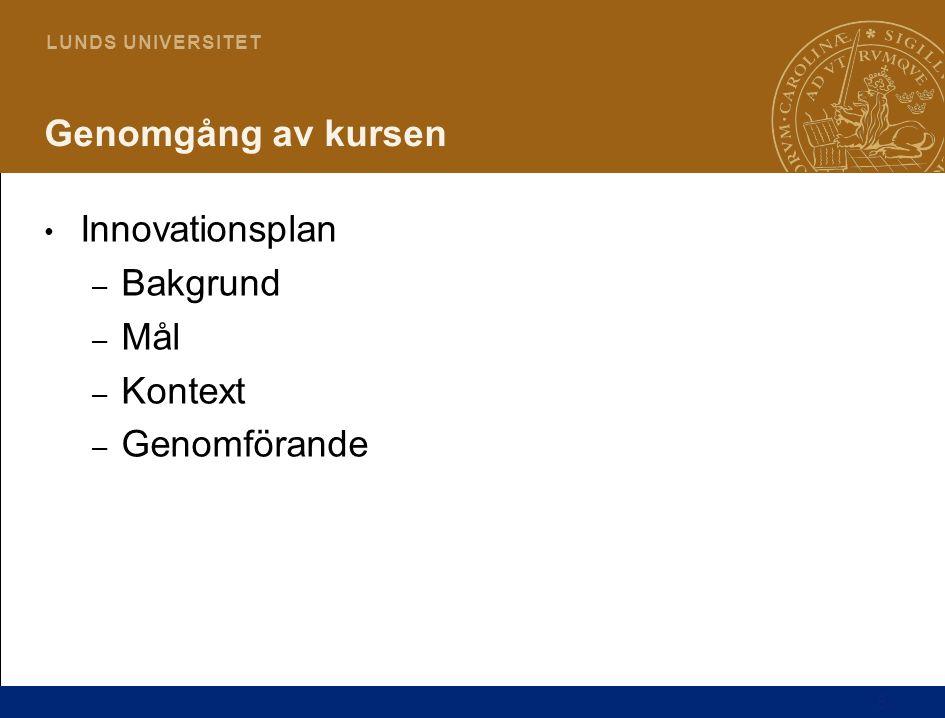 5 L U N D S U N I V E R S I T E T Genomgång av kursen Innovationsplan – Bakgrund – Mål – Kontext – Genomförande