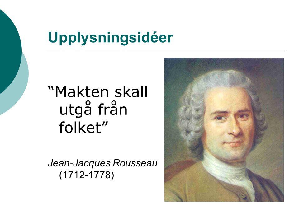 Upplysningsidéer Makten skall utgå från folket Jean-Jacques Rousseau (1712-1778)