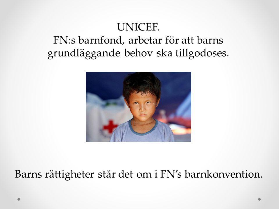 UNICEF. FN:s barnfond, arbetar för att barns grundläggande behov ska tillgodoses. Barns rättigheter står det om i FN's barnkonvention.