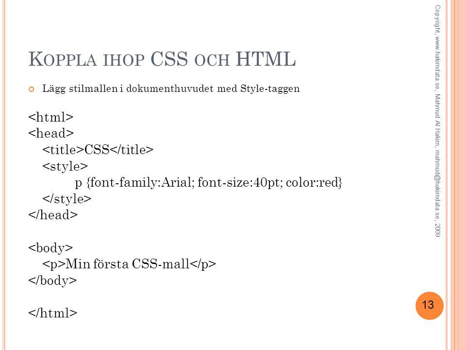 13 K OPPLA IHOP CSS OCH HTML Lägg stilmallen i dokumenthuvudet med Style-taggen CSS p {font-family:Arial; font-size:40pt; color:red} Min första CSS-mall Copyright, www.hakimdata.se, Mahmud Al Hakim, mahmud@hakimdata.se, 2009