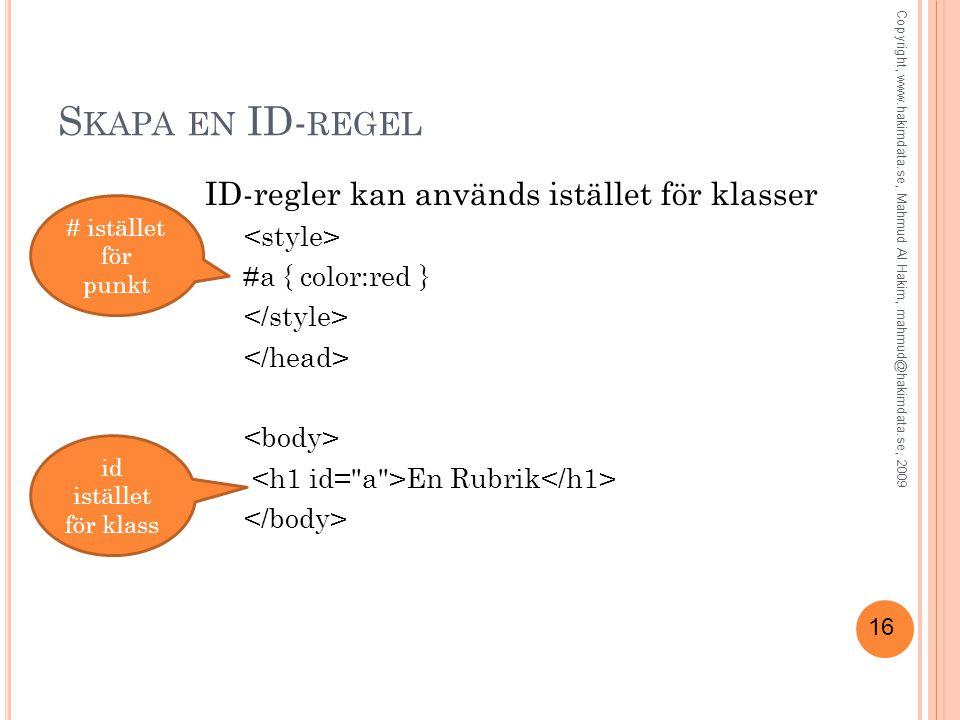 16 S KAPA EN ID- REGEL ID-regler kan används istället för klasser #a { color:red } En Rubrik # istället för punkt id istället för klass Copyright, www.hakimdata.se, Mahmud Al Hakim, mahmud@hakimdata.se, 2009
