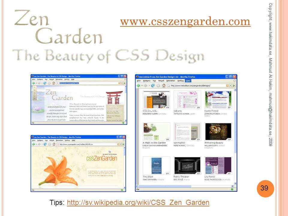 39 www.csszengarden.com Copyright, www.hakimdata.se, Mahmud Al Hakim, mahmud@hakimdata.se, 2008 Tips: http://sv.wikipedia.org/wiki/CSS_Zen_Gardenhttp://sv.wikipedia.org/wiki/CSS_Zen_Garden Copyright, www.hakimdata.se, Mahmud Al Hakim, mahmud@hakimdata.se, 2009