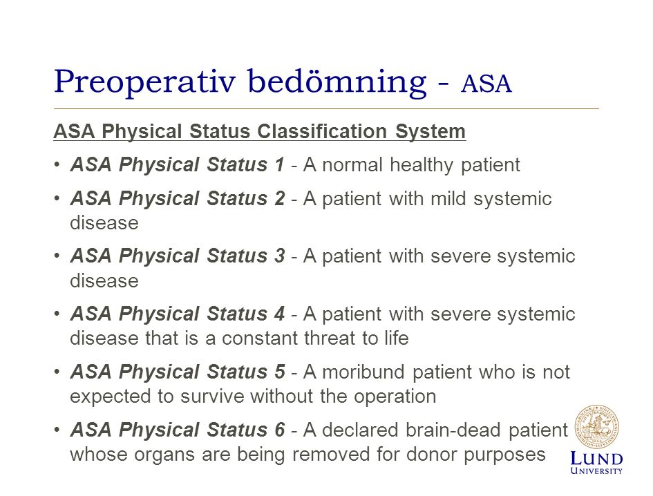 Preoperativ bedömning - ASA ASA Physical Status Classification System ASA Physical Status 1 - A normal healthy patient ASA Physical Status 2 - A patient with mild systemic disease ASA Physical Status 3 - A patient with severe systemic disease ASA Physical Status 4 - A patient with severe systemic disease that is a constant threat to life ASA Physical Status 5 - A moribund patient who is not expected to survive without the operation ASA Physical Status 6 - A declared brain-dead patient whose organs are being removed for donor purposes