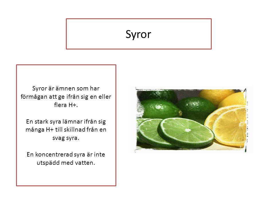 Syror Syror är ämnen som har förmågan att ge ifrån sig en eller flera H+. En stark syra lämnar ifrån sig många H+ till skillnad från en svag syra. En