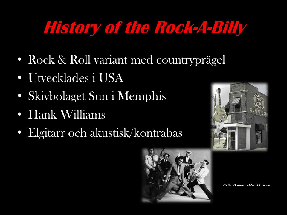 History of the Rock-A-Billy Rock & Roll variant med countryprägel Utvecklades i USA Skivbolaget Sun i Memphis Hank Williams Elgitarr och akustisk/kont