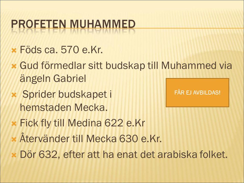  Föds ca. 570 e.Kr.  Gud förmedlar sitt budskap till Muhammed via ängeln Gabriel  Sprider budskapet i hemstaden Mecka.  Fick fly till Medina 622 e