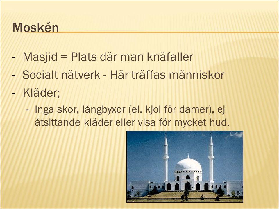 Moskén -Masjid = Plats där man knäfaller -Socialt nätverk - Här träffas människor -Kläder; -Inga skor, långbyxor (el. kjol för damer), ej åtsittande k