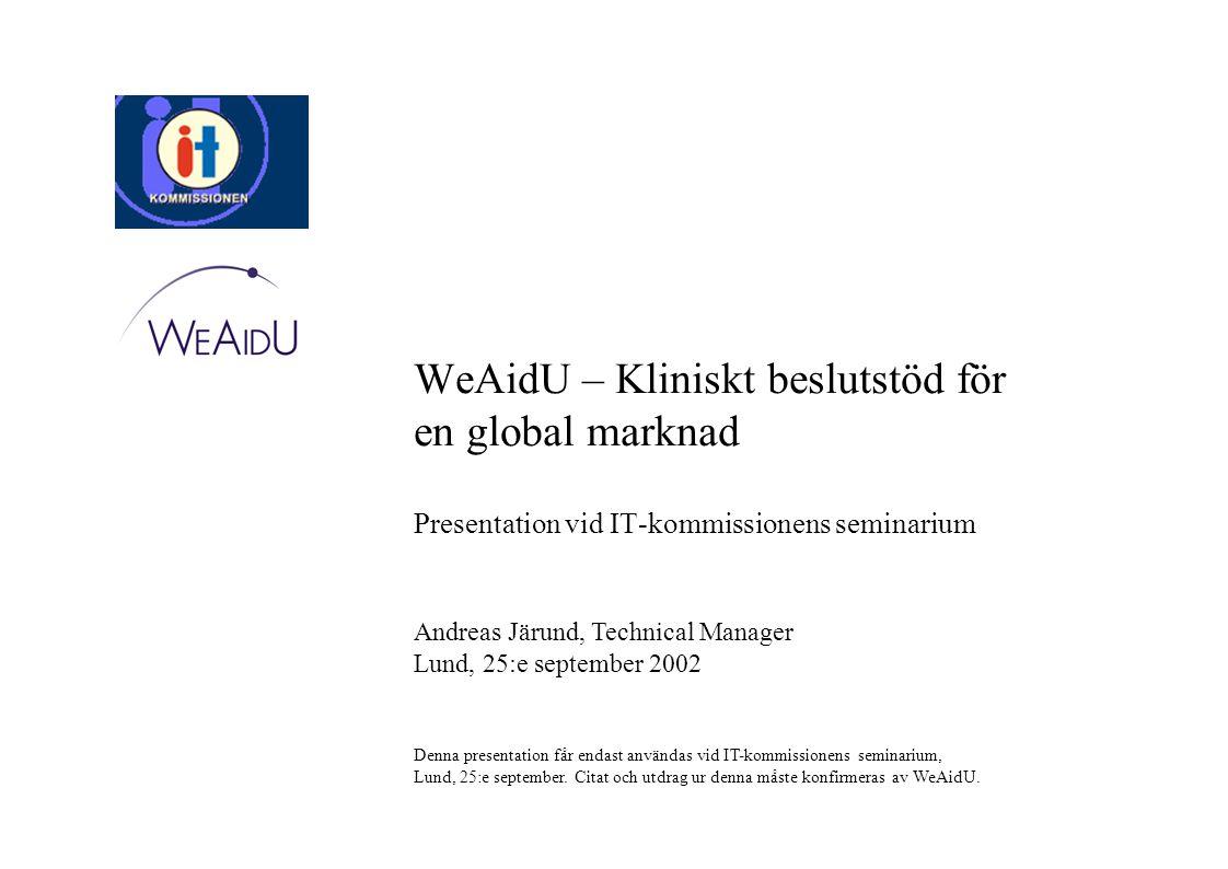 WeAidU – Kliniskt beslutstöd för en global marknad Andreas Järund, Technical Manager Lund, 25:e september 2002 Denna presentation får endast användas vid IT-kommissionens seminarium, Lund, 25:e september.