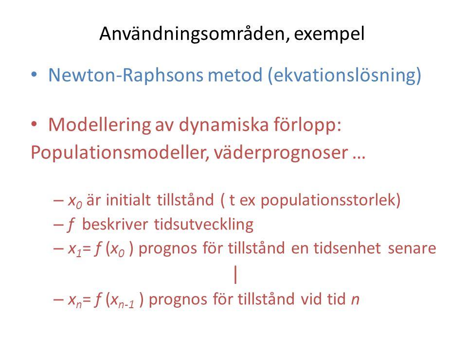 Användningsområden, exempel Newton-Raphsons metod (ekvationslösning) Modellering av dynamiska förlopp: Populationsmodeller, väderprognoser … – x 0 är initialt tillstånd ( t ex populationsstorlek) – f beskriver tidsutveckling – x 1 = f (x 0 ) prognos för tillstånd en tidsenhet senare | – x n = f (x n-1 ) prognos för tillstånd vid tid n