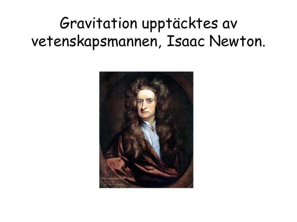 Gravitation upptäcktes av vetenskapsmannen, Isaac Newton.