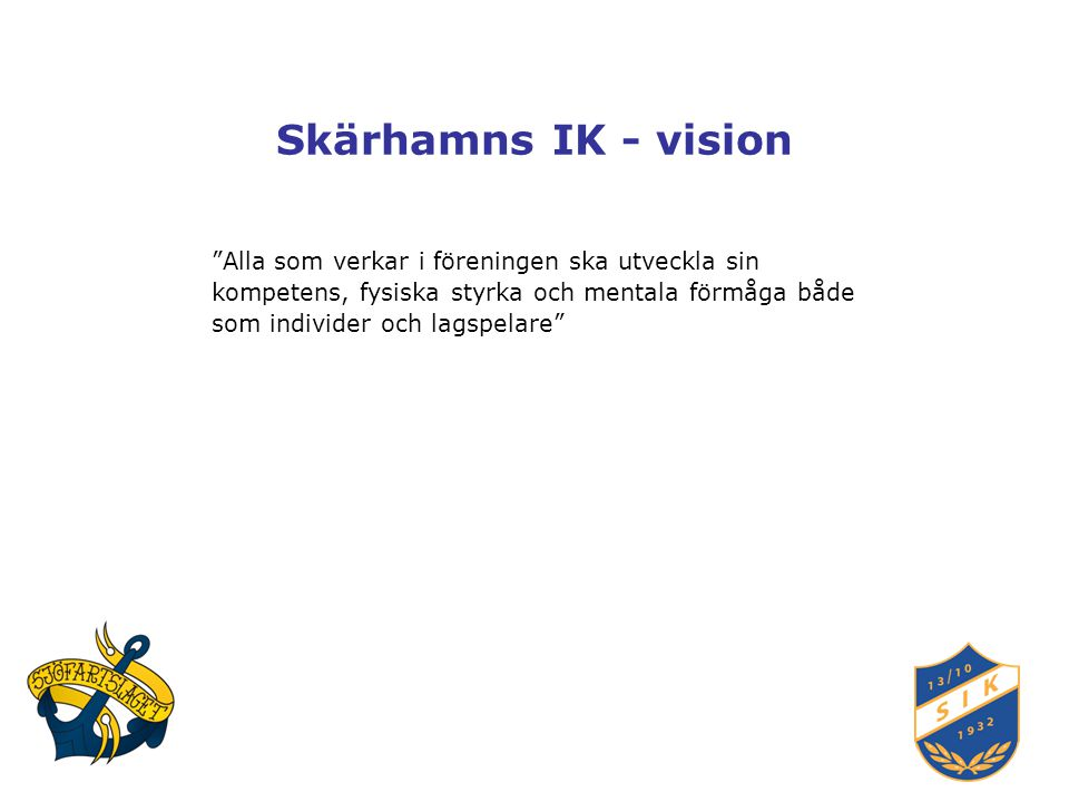 Skärhamns IK - vision Alla som verkar i föreningen ska utveckla sin kompetens, fysiska styrka och mentala förmåga både som individer och lagspelare