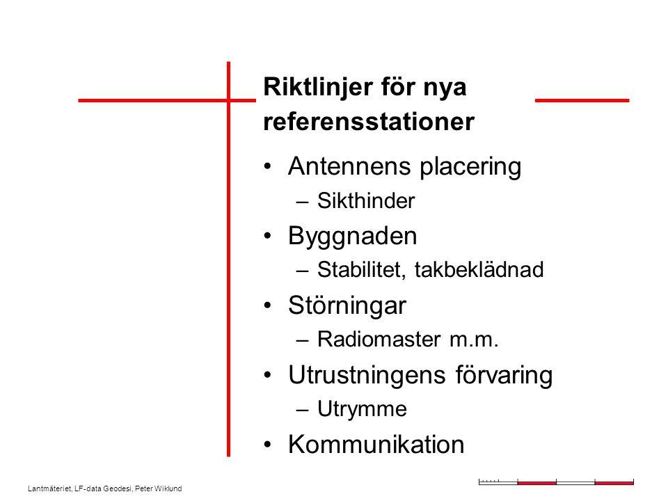 Lantmäteriet, LF-data Geodesi, Peter Wiklund Riktlinjer för nya referensstationer Antennens placering –Sikthinder Byggnaden –Stabilitet, takbeklädnad Störningar –Radiomaster m.m.