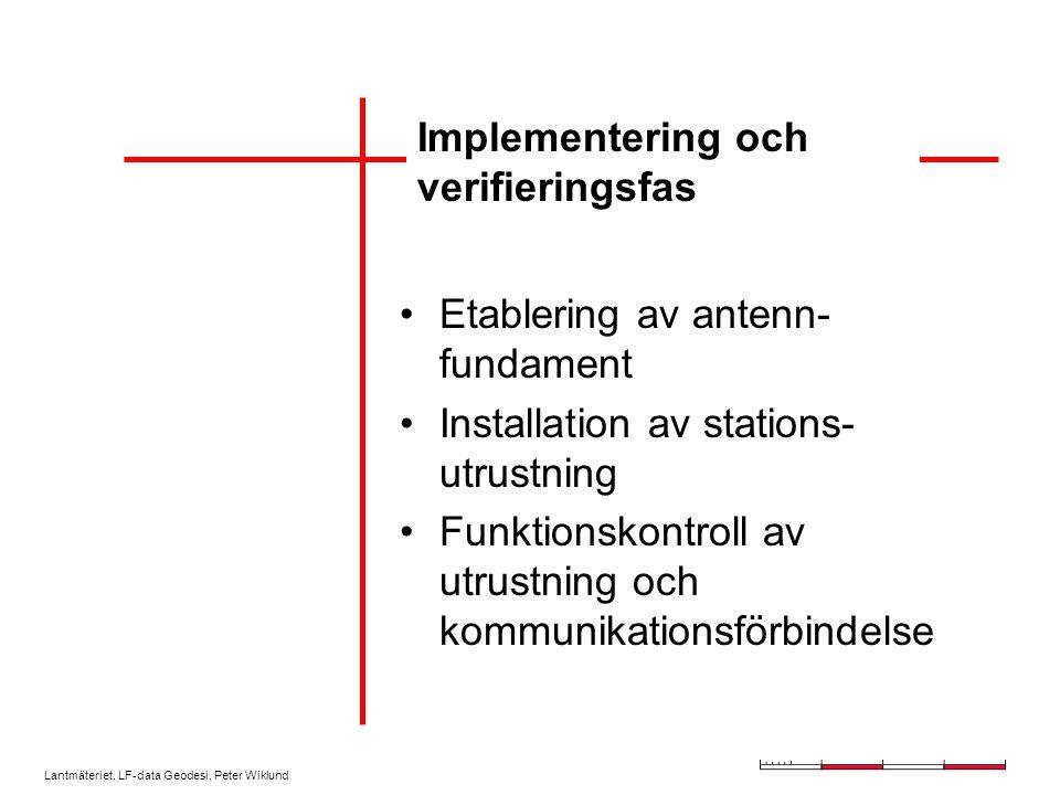 Lantmäteriet, LF-data Geodesi, Peter Wiklund Implementering och verifieringsfas Etablering av antenn- fundament Installation av stations- utrustning Funktionskontroll av utrustning och kommunikationsförbindelse