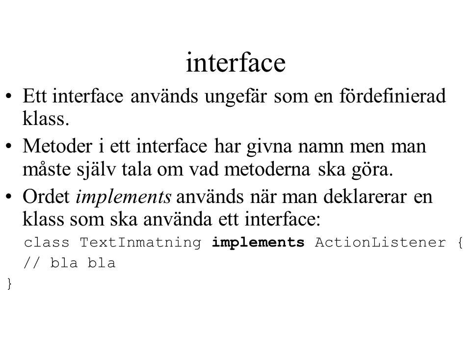 interface Ett interface används ungefär som en fördefinierad klass. Metoder i ett interface har givna namn men man måste själv tala om vad metoderna s