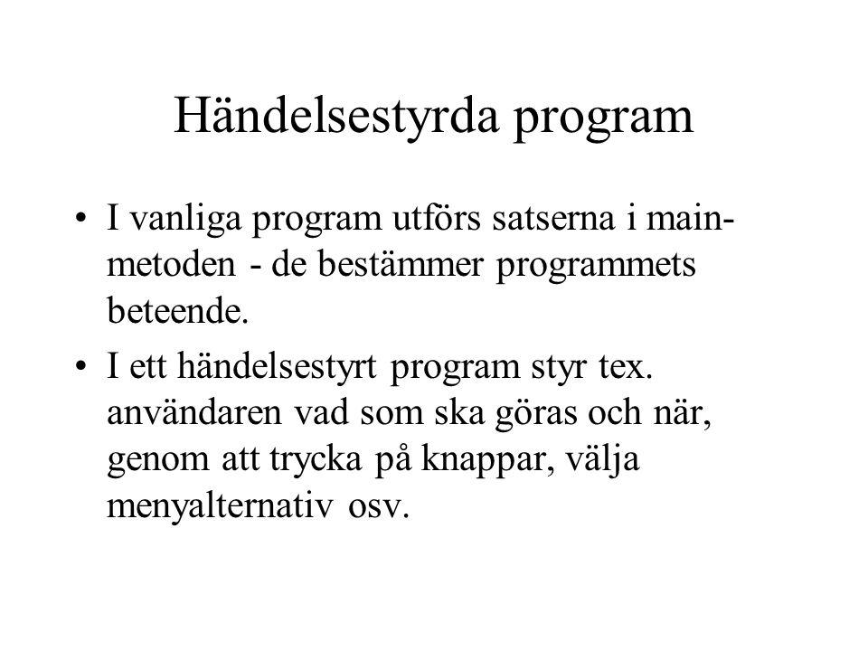 Händelsestyrda program I vanliga program utförs satserna i main- metoden - de bestämmer programmets beteende. I ett händelsestyrt program styr tex. an