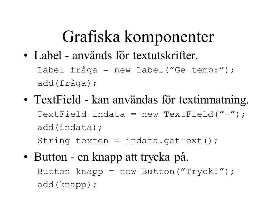 """Grafiska komponenter Label - används för textutskrifter. Label fråga = new Label(""""Ge temp:""""); add(fråga); TextField - kan användas för textinmatning."""