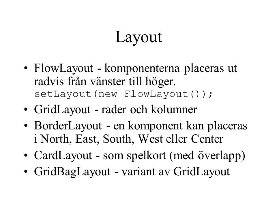 Layout FlowLayout - komponenterna placeras ut radvis från vänster till höger. setLayout(new FlowLayout()); GridLayout - rader och kolumner BorderLayou