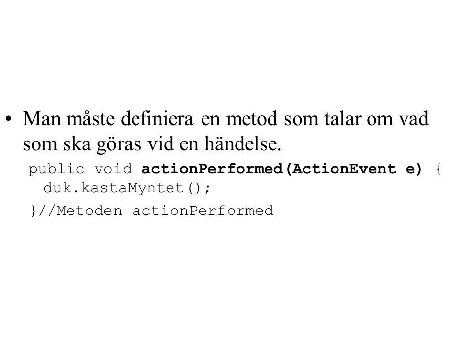 Man måste definiera en metod som talar om vad som ska göras vid en händelse. public void actionPerformed(ActionEvent e) { duk.kastaMyntet(); }//Metode