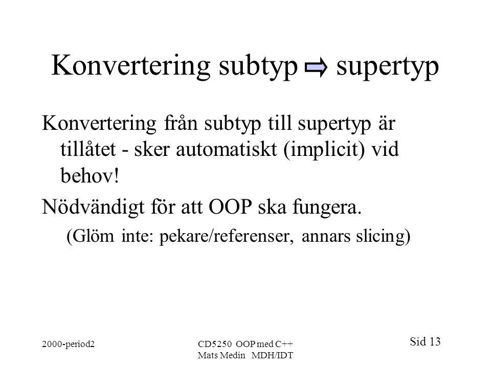 Sid 13 2000-period2CD5250 OOP med C++ Mats Medin MDH/IDT Konvertering subtyp supertyp Konvertering från subtyp till supertyp är tillåtet - sker automa