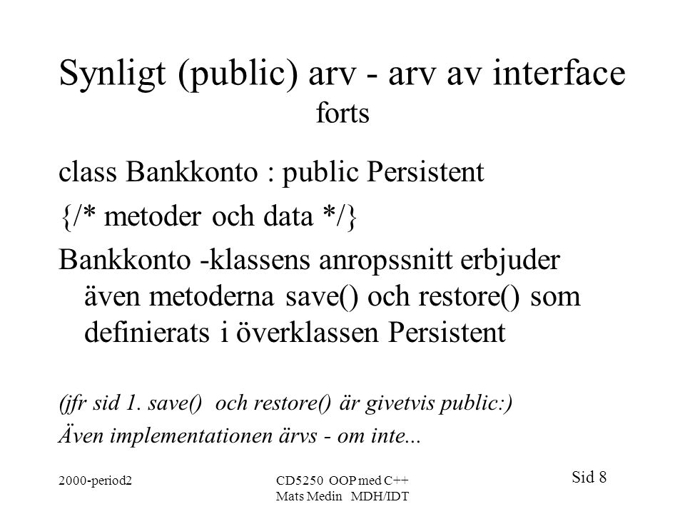 Sid 8 2000-period2CD5250 OOP med C++ Mats Medin MDH/IDT Synligt (public) arv - arv av interface forts class Bankkonto : public Persistent {/* metoder