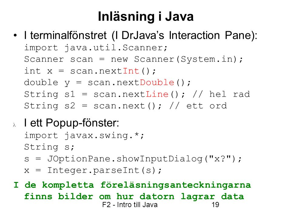 F2 - Intro till Java19 Inläsning i Java I terminalfönstret (I DrJava's Interaction Pane): import java.util.Scanner; Scanner scan = new Scanner(System.in); int x = scan.nextInt(); double y = scan.nextDouble(); String s1 = scan.nextLine(); // hel rad String s2 = scan.next(); // ett ord I ett Popup-fönster: import javax.swing.*; String s; s = JOptionPane.showInputDialog( x ); x = Integer.parseInt(s); I de kompletta föreläsningsanteckningarna finns bilder om hur datorn lagrar data