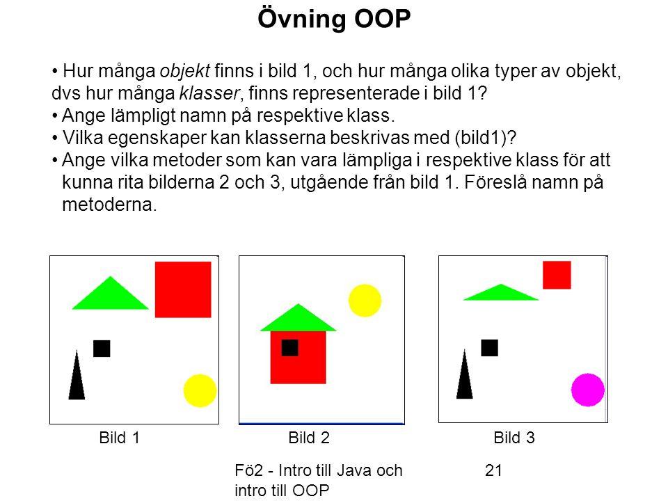 Fö2 - Intro till Java och intro till OOP 21 Övning OOP Hur många objekt finns i bild 1, och hur många olika typer av objekt, dvs hur många klasser, finns representerade i bild 1.