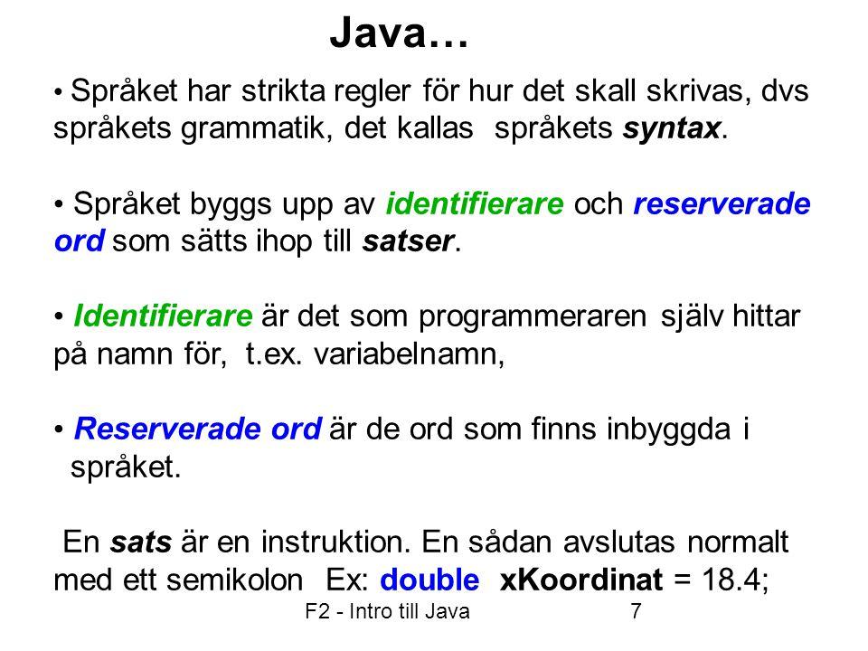 F2 - Intro till Java8 Variabler Deklareras att vara av en specifik datatyp, tex int, double, char Har ett namn: börjar på _ eller bokstav En primitiv variabel kan innehålla ett värde, t.ex.
