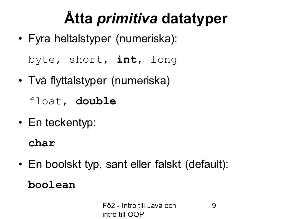 Fö2 - Intro till Java och intro till OOP 9 Åtta primitiva datatyper Fyra heltalstyper (numeriska): byte, short, int, long Två flyttalstyper (numeriska) float, double En teckentyp: char En boolskt typ, sant eller falskt (default): boolean