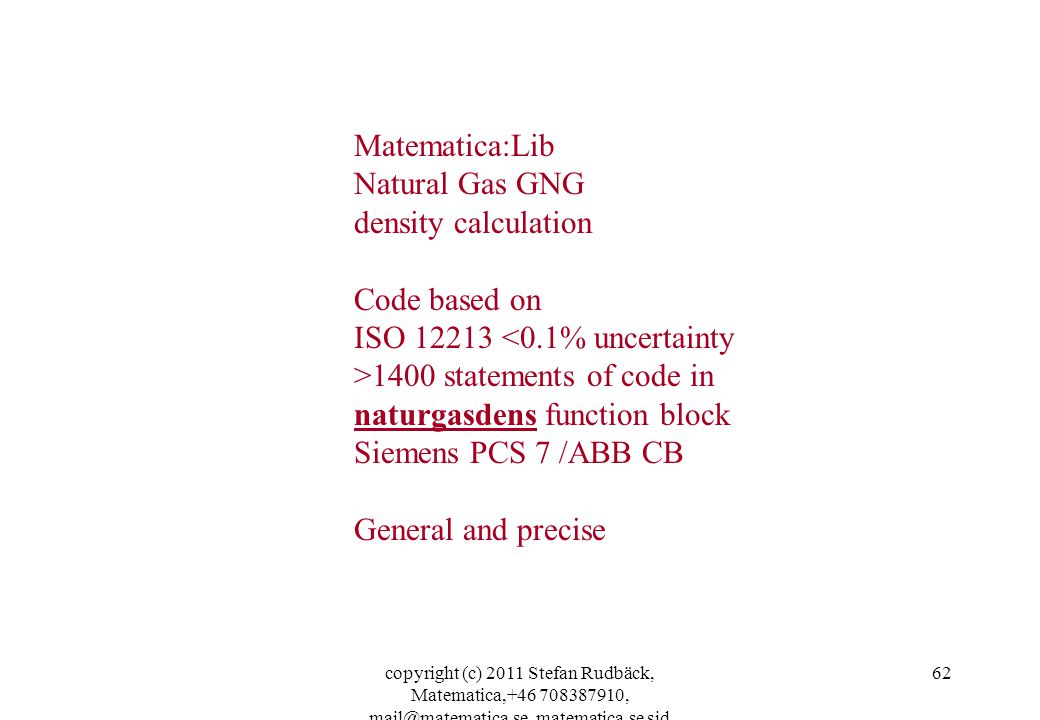 copyright (c) 2011 Stefan Rudbäck, Matematica,+46 708387910, mail@matematica.se, matematica.se sid 62 Matematica:Lib Natural Gas GNG density calculation Code based on ISO 12213 <0.1% uncertainty >1400 statements of code in naturgasdens function block Siemens PCS 7 /ABB CB General and precise