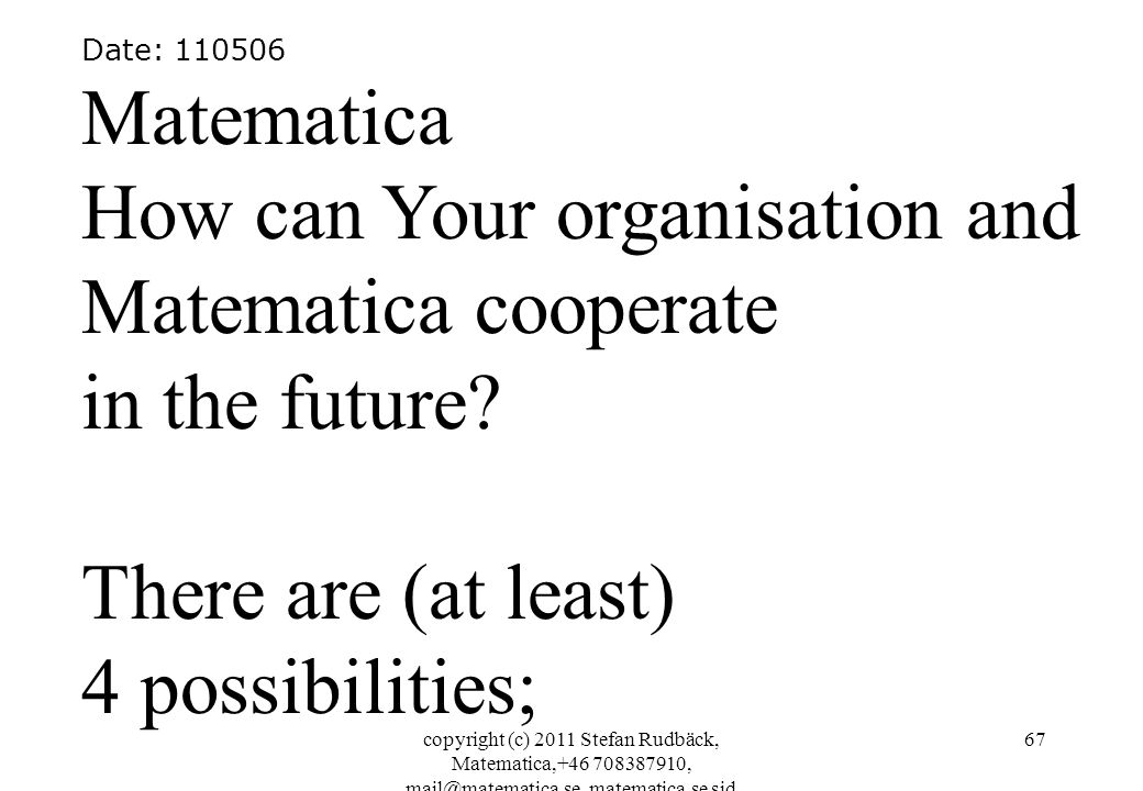 copyright (c) 2011 Stefan Rudbäck, Matematica,+46 708387910, mail@matematica.se, matematica.se sid 67 Date: 110506 Matematica How can Your organisation and Matematica cooperate in the future.