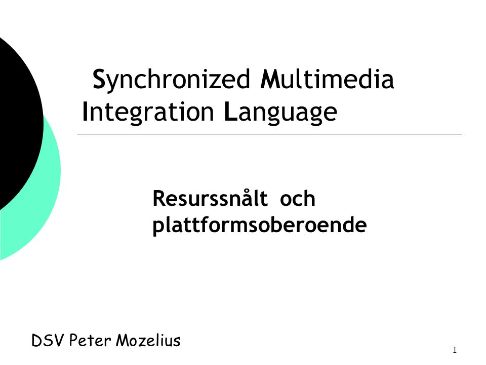 1 Synchronized Multimedia Integration Language DSV Peter Mozelius Resurssnålt och plattformsoberoende