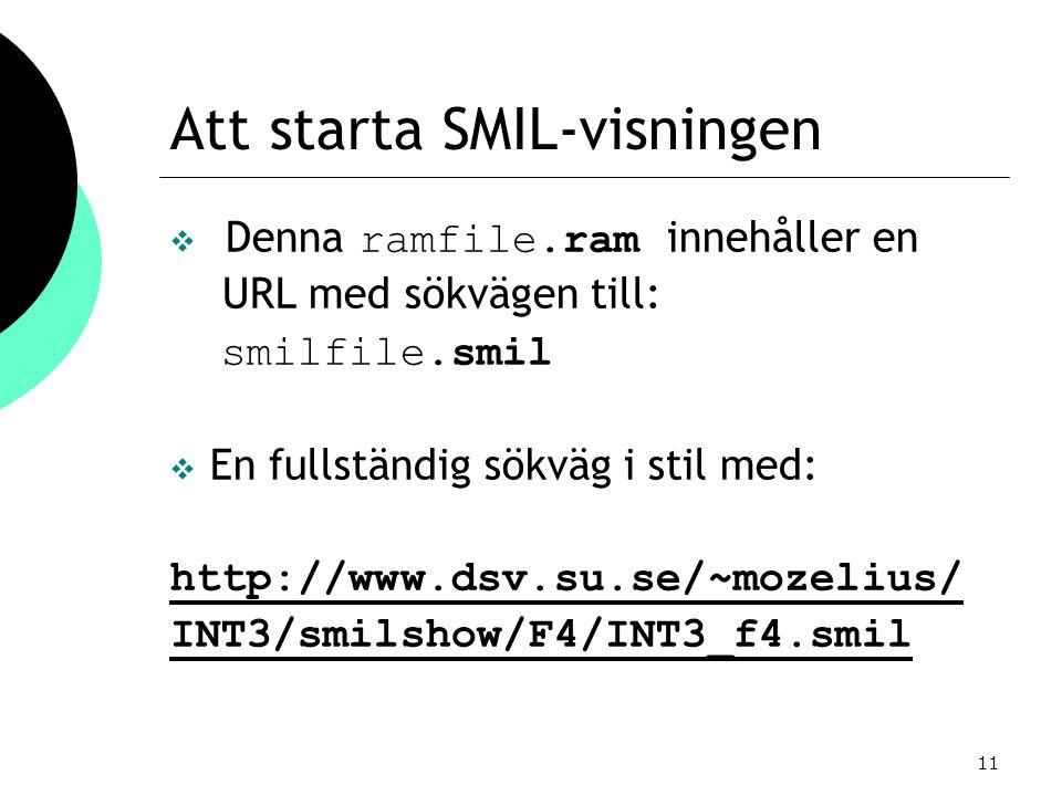 11 Att starta SMIL-visningen  Denna ramfile.ram innehåller en URL med sökvägen till: smilfile.smil  En fullständig sökväg i stil med: http://www.dsv.su.se/~mozelius/ INT3/smilshow/F4/INT3_f4.smil