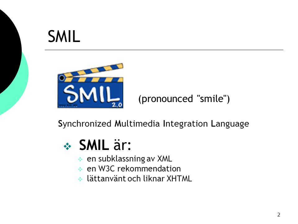 2 SMIL  SMIL är:  en subklassning av XML  en W3C rekommendation  lättanvänt och liknar XHTML (pronounced smile ) Synchronized Multimedia Integration Language
