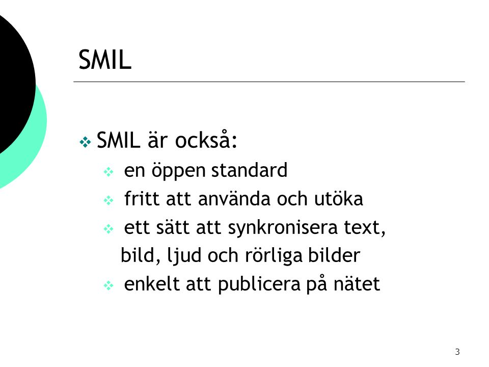 3 SMIL  SMIL är också:  en öppen standard  fritt att använda och utöka  ett sätt att synkronisera text, bild, ljud och rörliga bilder  enkelt att publicera på nätet