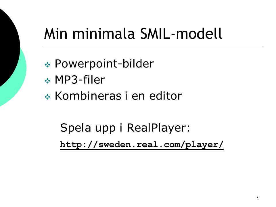 5 Min minimala SMIL-modell  Powerpoint-bilder  MP3-filer  Kombineras i en editor Spela upp i RealPlayer: http://sweden.real.com/player/