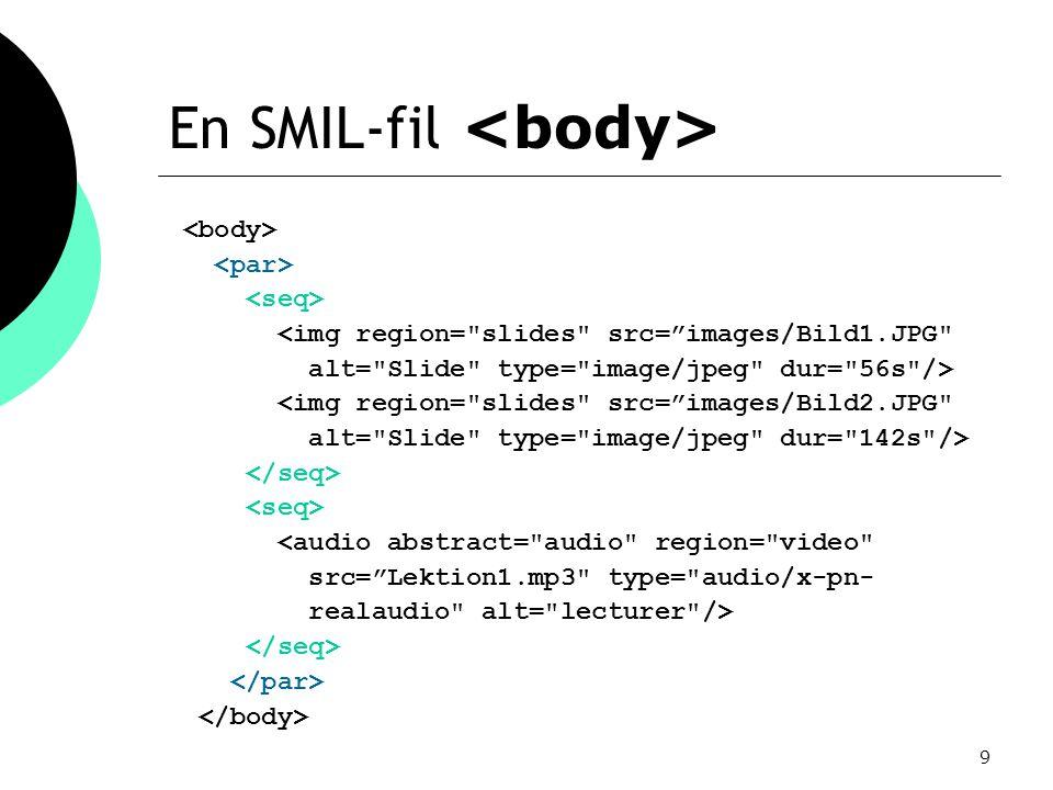 9 En SMIL-fil <img region= slides src= images/Bild1.JPG alt= Slide type= image/jpeg dur= 56s /> <img region= slides src= images/Bild2.JPG alt= Slide type= image/jpeg dur= 142s /> <audio abstract= audio region= video src= Lektion1.mp3 type= audio/x-pn- realaudio alt= lecturer />