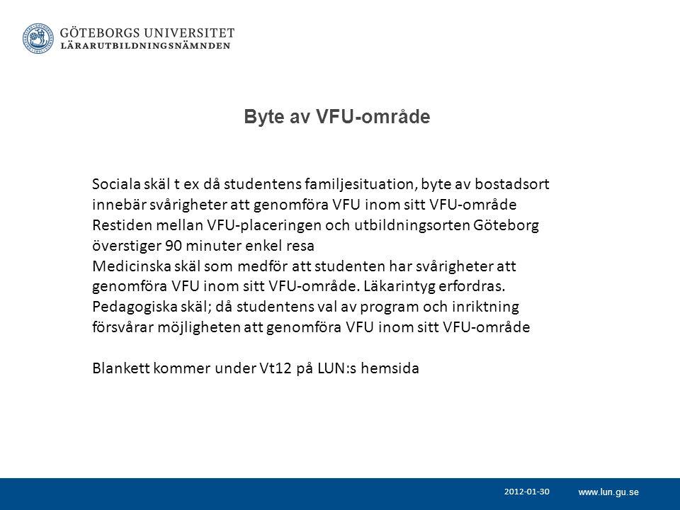 www.lun.gu.se Byte av VFU-område Sociala skäl t ex då studentens familjesituation, byte av bostadsort innebär svårigheter att genomföra VFU inom sitt VFU-område Restiden mellan VFU-placeringen och utbildningsorten Göteborg överstiger 90 minuter enkel resa Medicinska skäl som medför att studenten har svårigheter att genomföra VFU inom sitt VFU-område.