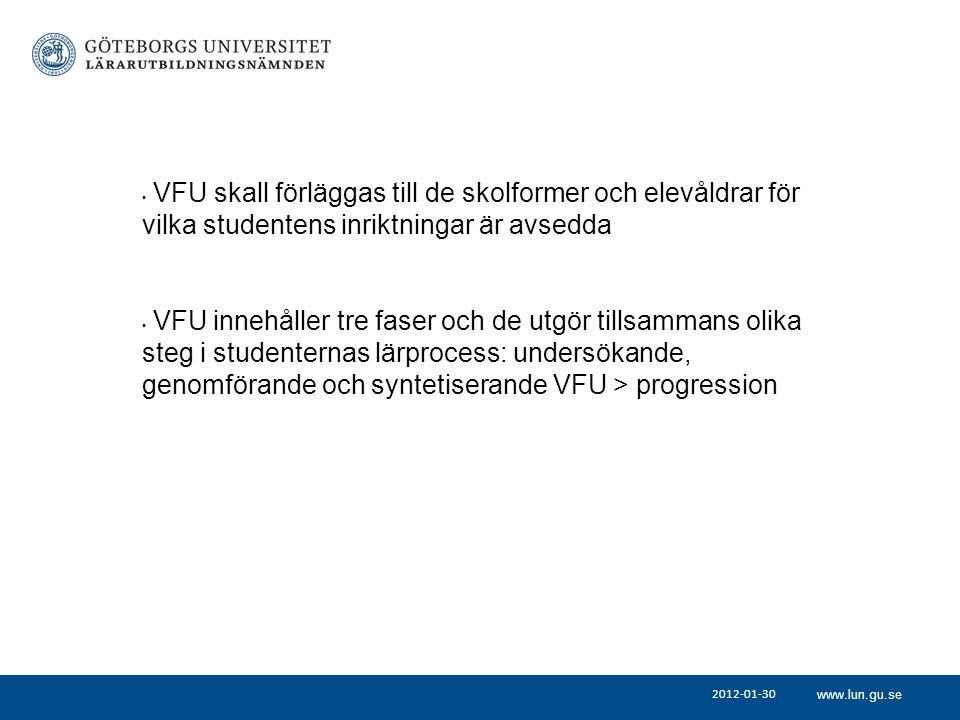 www.lun.gu.se 2012-01-30 VFU skall förläggas till de skolformer och elevåldrar för vilka studentens inriktningar är avsedda VFU innehåller tre faser och de utgör tillsammans olika steg i studenternas lärprocess: undersökande, genomförande och syntetiserande VFU > progression